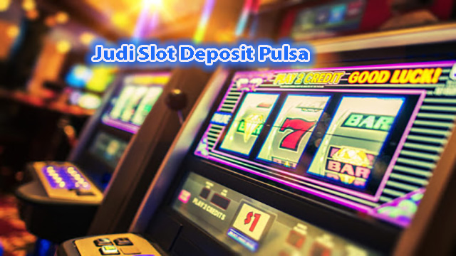 Judi Slot Deposit Pulsa